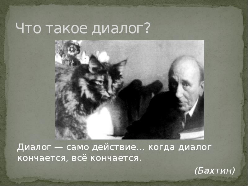 Что такое диалог? Диалог — само действие… когда диалог кончается, всё кончается. (Бахтин)