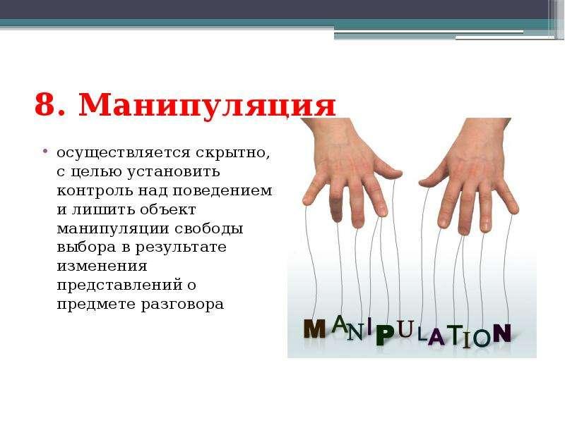 8. Maнипуляция осуществляется скрытно, с целью установить контроль над поведением и лишить объект ма