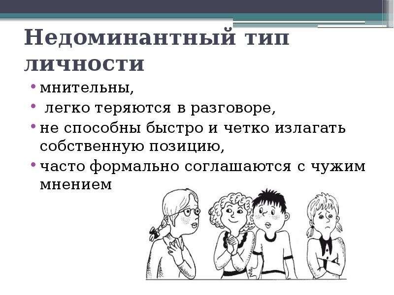 Недоминантный тип личности мнительны, легко теряются в разговоре, не способны быстро и четко излагат