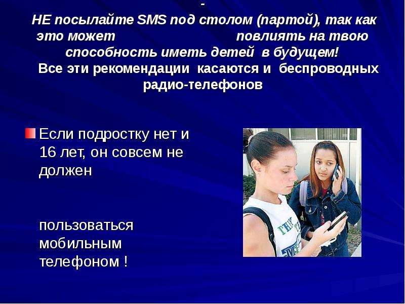 - НЕ посылайте SMS под столом (партой), так как это может повлиять на твою способность иметь детей в