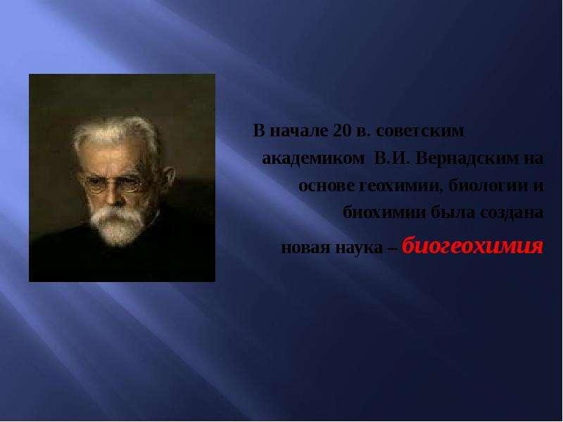 В начале 20 в. советским академиком В. И. Вернадским на основе геохимии, биологии и биохимии была со