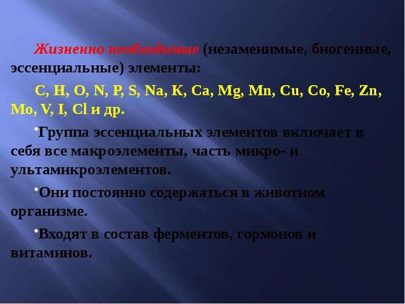 Жизненно необходимые (незаменимые, биогенные, эссенциальные) элементы: С, Н, О, N, Р, S, Na, К, Ca,