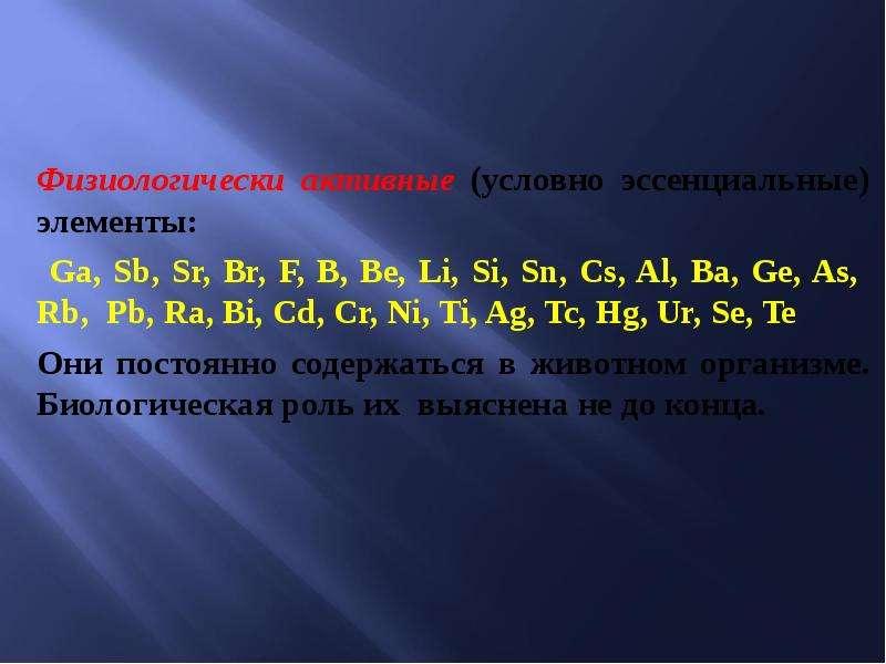 Физиологически активные (условно эссенциальные) элементы: Ga, Sb, Sr, Br, F, B, Be, Li, Si, Sn, Cs,