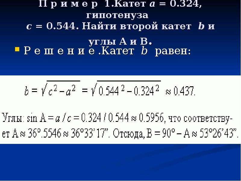 П р и м е р 1. Катет a = 0. 324, гипотенуза c = 0. 544. Найти второй катет b и углы A и B. Р е ш е н