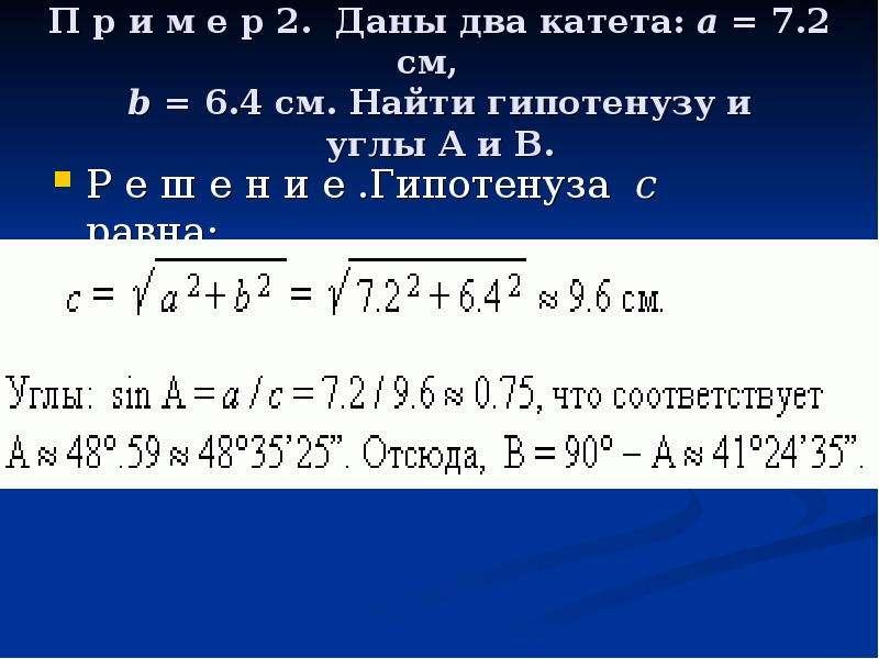 П р и м е р 2. Даны два катета: a = 7. 2 см, b = 6. 4 см. Найти гипотенузу и углы A и B. Р е ш е н и