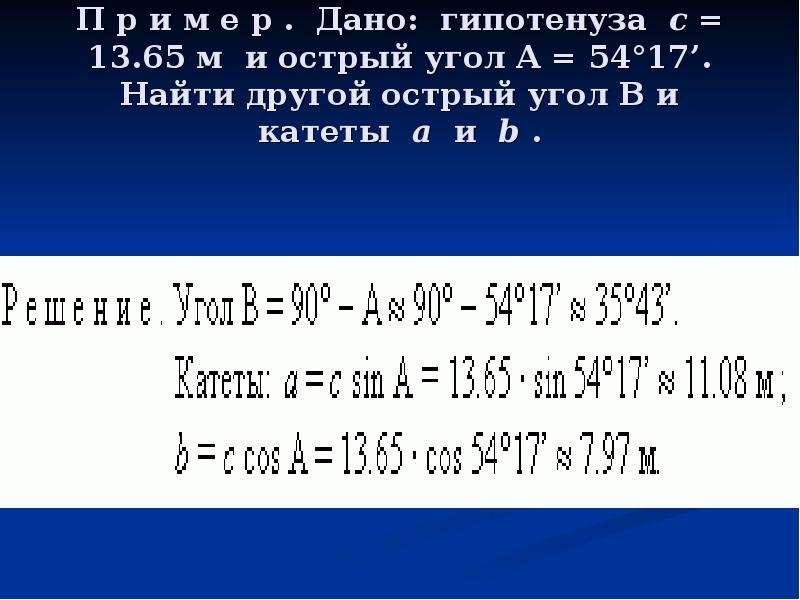П р и м е р . Дано: гипотенуза c = 13. 65 м и острый угол A = 54°17'. Найти другой острый угол B и к