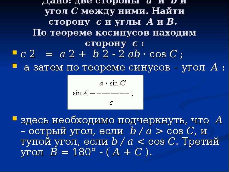 Дано: две стороны a и b и угол C между ними. Найти сторону c и углы A и B. По теореме косинусов нахо