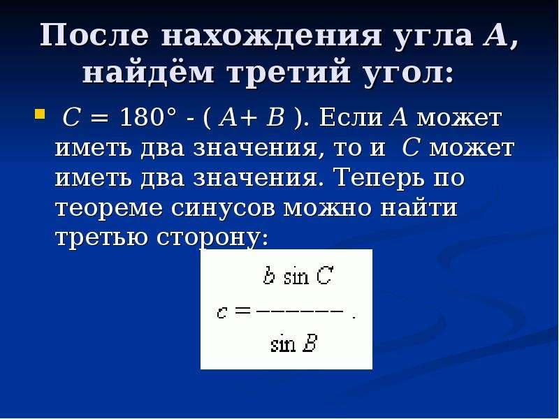 После нахождения угла A, найдём третий угол: C = 180° - ( A+ B ). Если A может иметь два значения, т