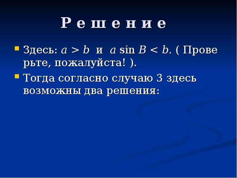 Р е ш е н и е Здесь: a > b и a sin B < b. ( Проверьте, пожалуйста! ). Тогда согласно случаю 3