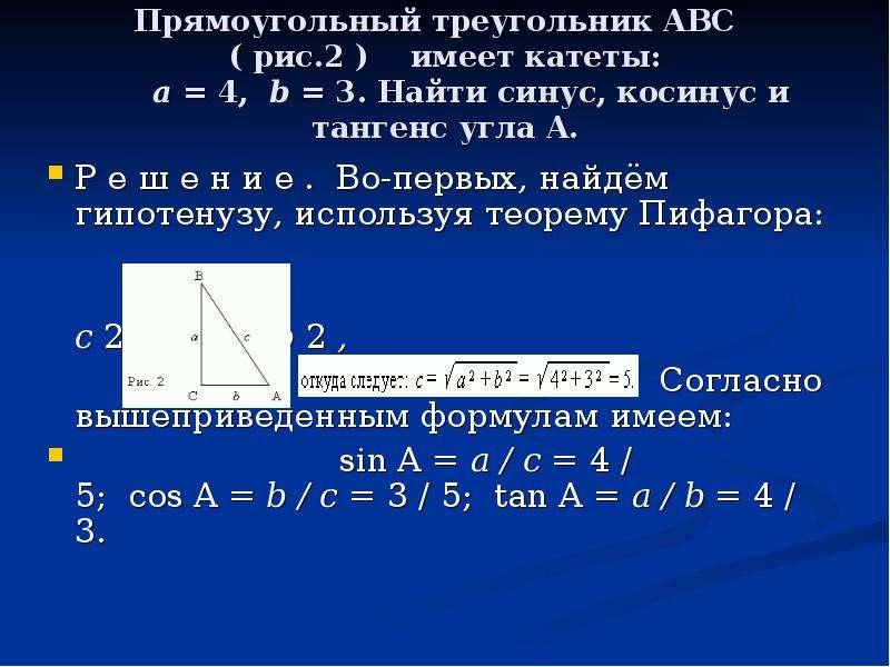 Прямоугольный треугольник ABC ( рис. 2 ) имеет катеты: a = 4, b = 3. Найти синус, косинус и тангенс