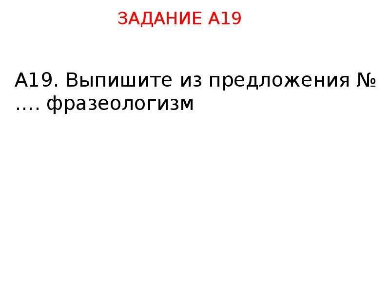 А19. Выпишите из предложения №…. фразеологизм