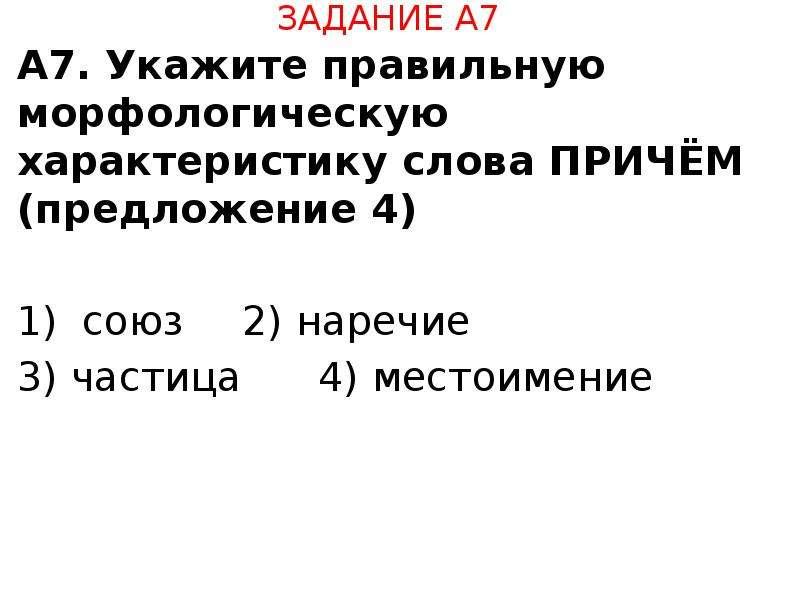 ЗАДАНИЕ А7 А7. Укажите правильную морфологическую характеристику слова ПРИЧЁМ (предложение 4) союз 2