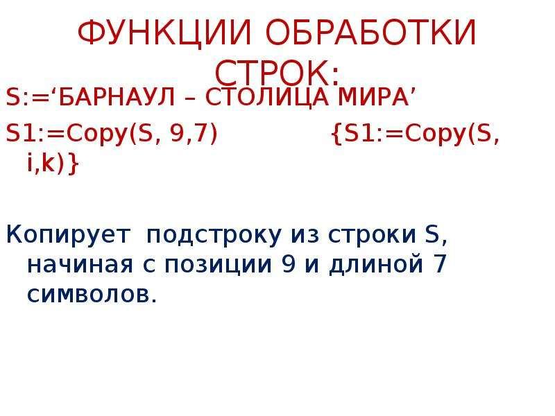ФУНКЦИИ ОБРАБОТКИ СТРОК: S:='БАРНАУЛ – СТОЛИЦА МИРА' S1:=Copy(S, 9,7) {S1:=Copy(S, i,k)} Копирует по