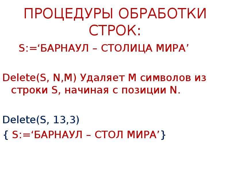 ПРОЦЕДУРЫ ОБРАБОТКИ СТРОК: S:='БАРНАУЛ – СТОЛИЦА МИРА' Delete(S, N,M) Удаляет M символов из строки S