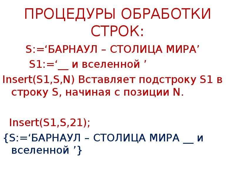 ПРОЦЕДУРЫ ОБРАБОТКИ СТРОК: S:='БАРНАУЛ – СТОЛИЦА МИРА' S1:='__ и вселенной ' Insert(S1,S,N) Вставляе
