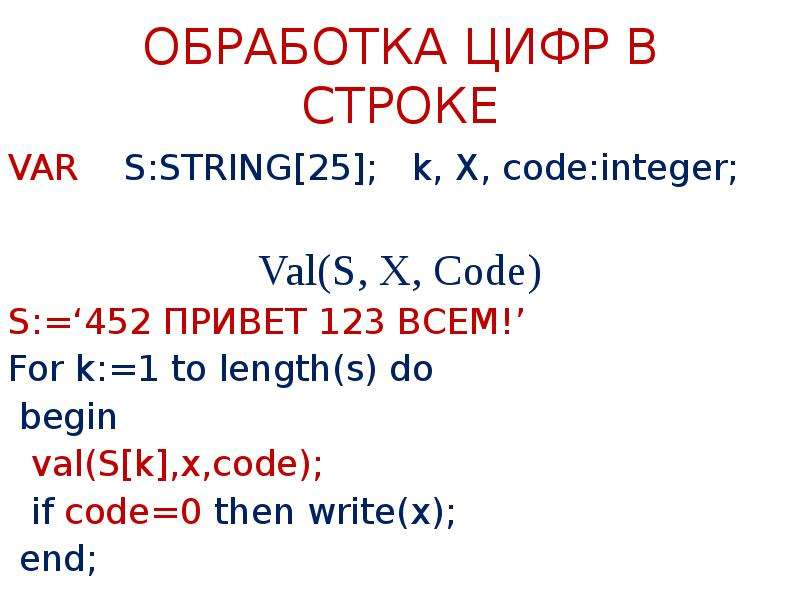 ОБРАБОТКА ЦИФР В СТРОКЕ VAR S:STRING[25]; k, X, code:integer; Val(S, X, Code) S:='452 ПРИВЕТ 123 ВСЕ