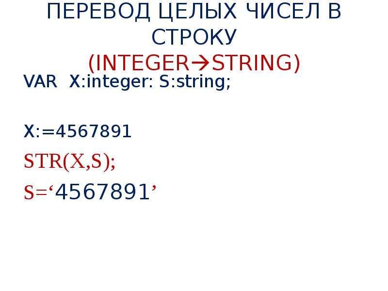 ПЕРЕВОД ЦЕЛЫХ ЧИСЕЛ В СТРОКУ (INTEGERSTRING) VAR X:integer: S:string; X:=4567891 STR(X,S); S='45678