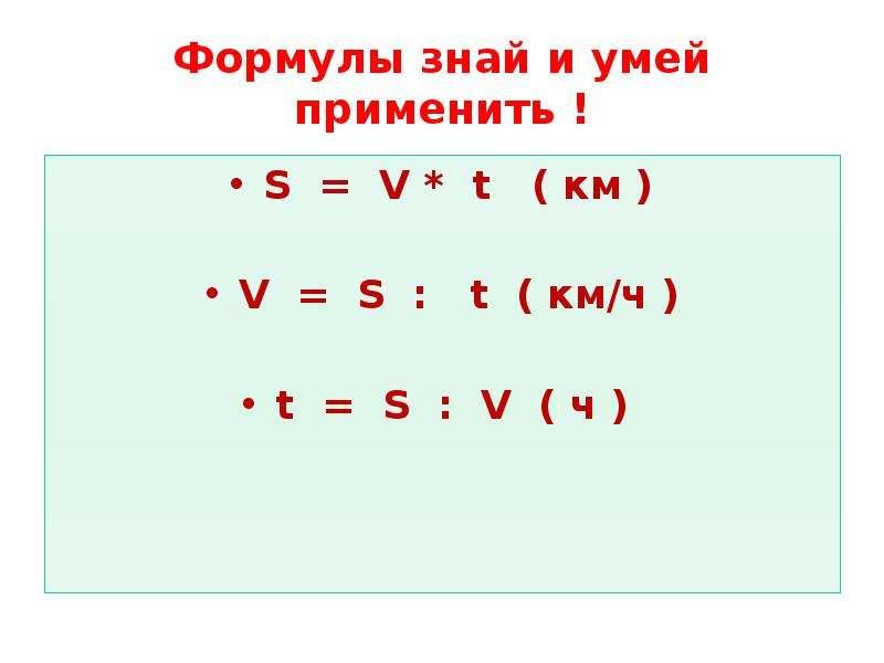 Формулы знай и умей применить ! S = V * t ( км ) V = S : t ( км/ч ) t = S : V ( ч )
