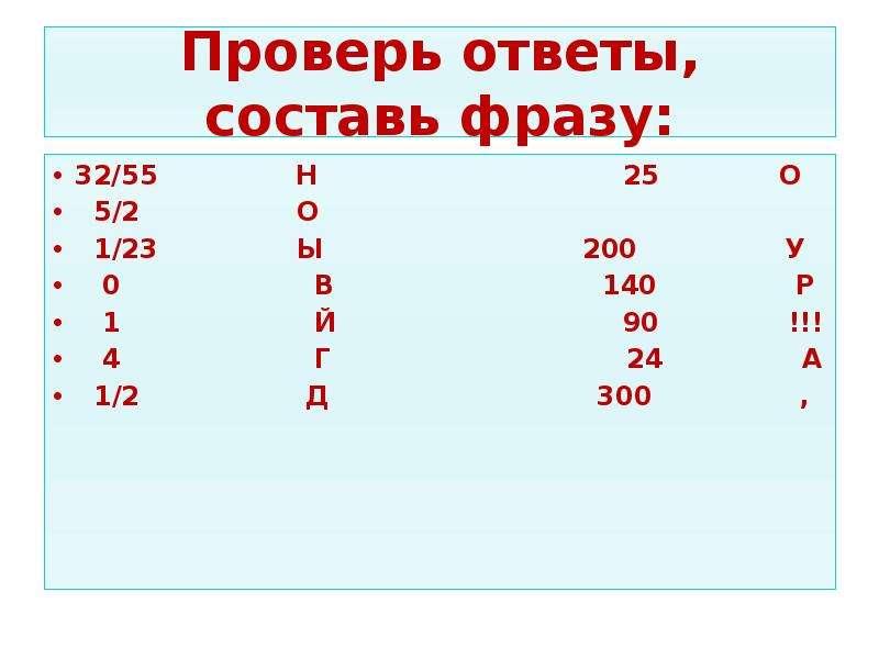 Проверь ответы, составь фразу: 32/55 Н 25 О 5/2 О 1/23 Ы 200 У 0 В 140 Р 1 Й 90 !!! 4 Г 24 А 1/2 Д 3