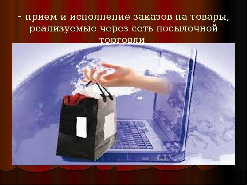 - прием и исполнение заказов на товары, реализуемые через сеть посылочной торговли