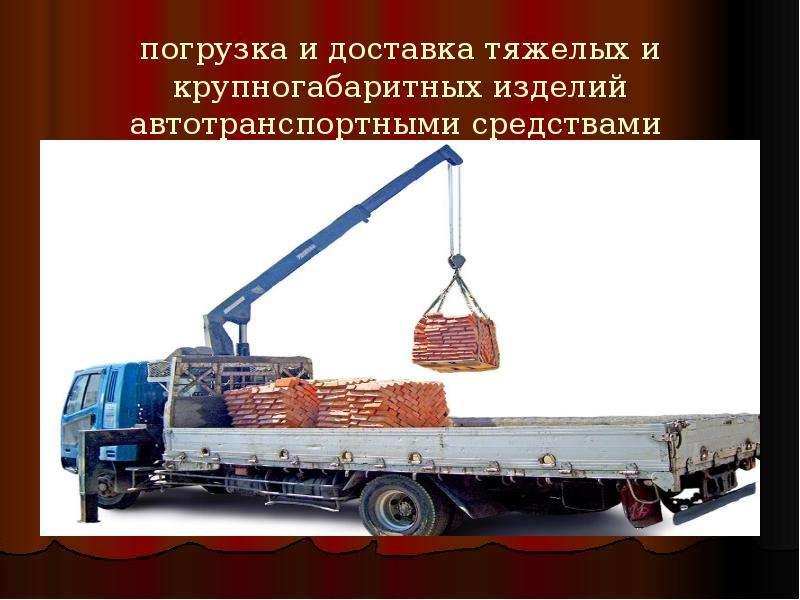 погрузка и доставка тяжелых и крупногабаритных изделий автотранспортными средствами