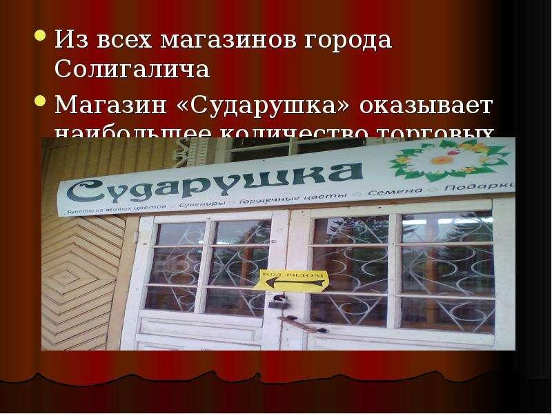 Из всех магазинов города Солигалича Магазин «Сударушка» оказывает наибольшее количество торговых усл