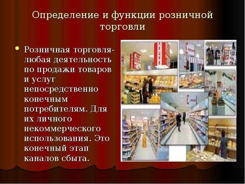 Определение и функции розничной торговли Розничная торговля-любая деятельность по продажи товаров и