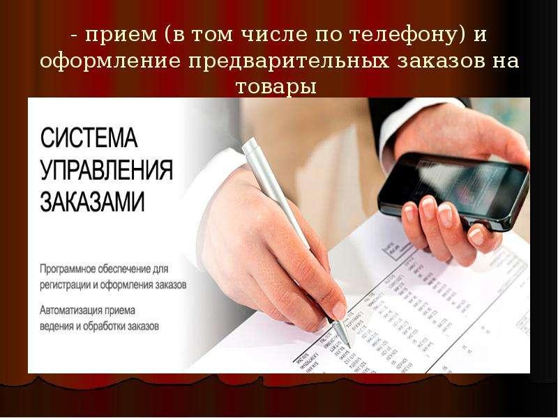 - прием (в том числе по телефону) и оформление предварительных заказов на товары