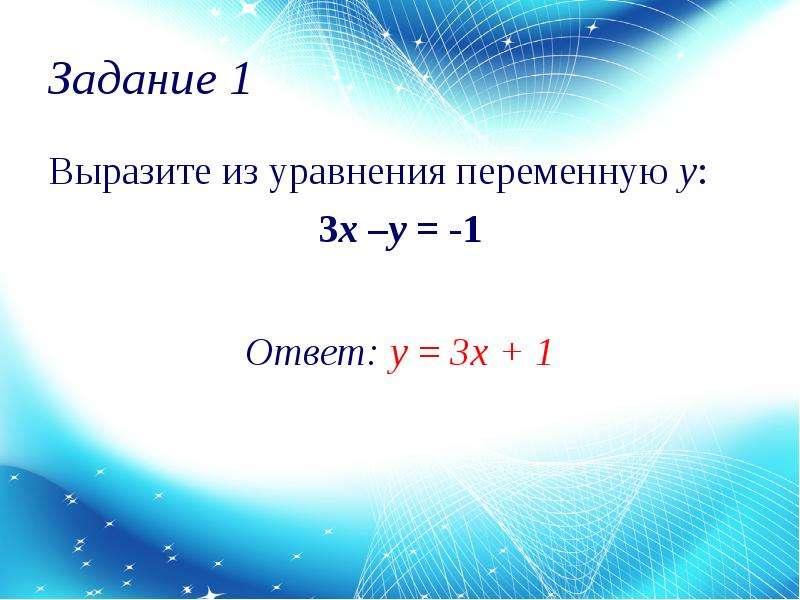 Задание 1 Выразите из уравнения переменную у: 3x –y = -1 Ответ: у = 3х + 1