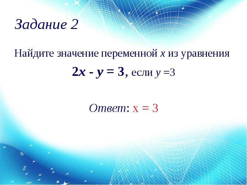 Задание 2 Найдите значение переменной х из уравнения 2x - y = 3, если у =3 Ответ: х = 3