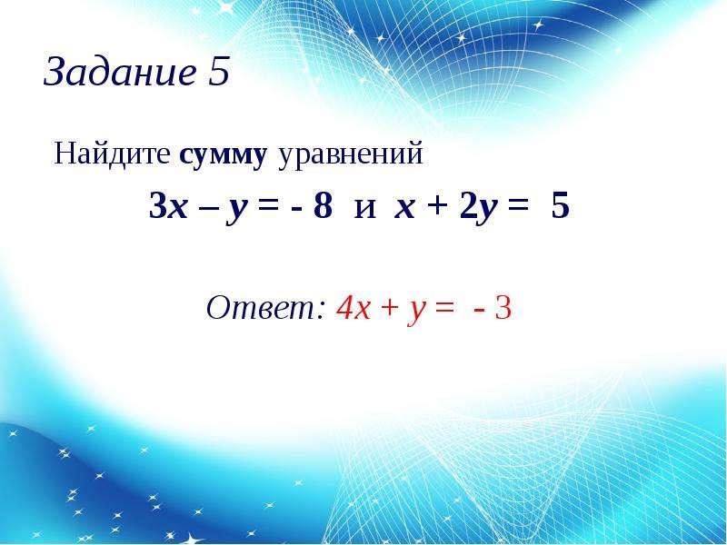 Задание 5 Найдите сумму уравнений 3x – y = - 8 и х + 2y = 5 Ответ: 4х + y = - 3