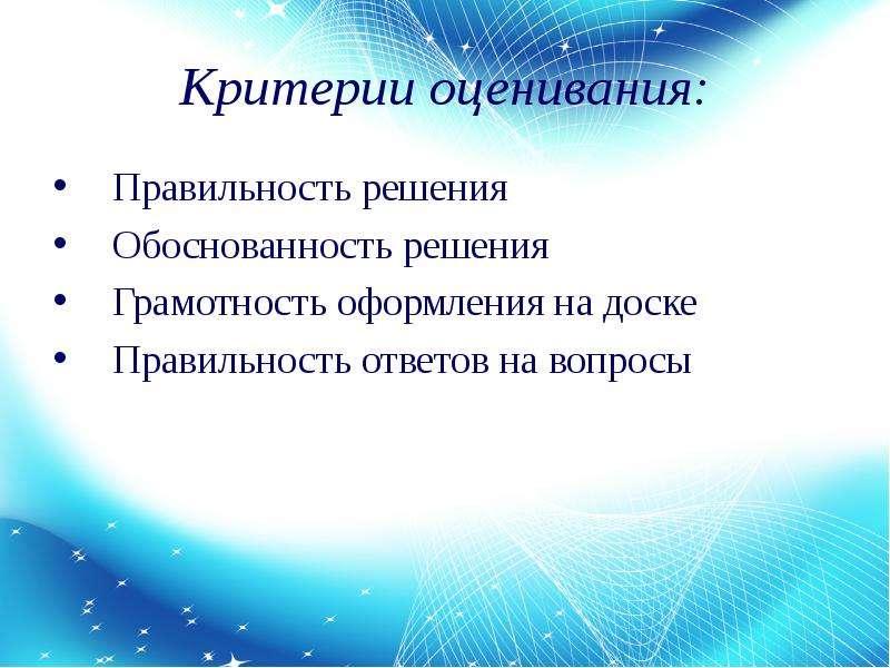 Критерии оценивания: Правильность решения Обоснованность решения Грамотность оформления на доске Пра