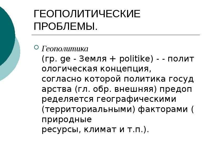 ГЕОПОЛИТИЧЕСКИЕ ПРОБЛЕМЫ. Геополитика (гр. ge - Земля + politike) - - политологическая концепция, со