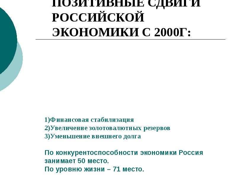 ОСНОВНЫЕ ПОЗИТИВНЫЕ СДВИГИ РОССИЙСКОЙ ЭКОНОМИКИ С 2000Г: 1)Финансовая стабилизация 2)Увеличение золо