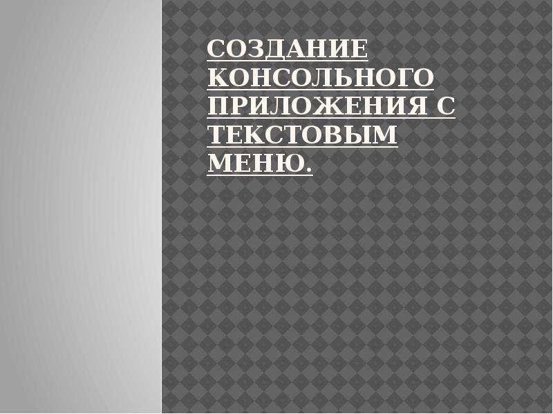Презентация Создание консольного приложения с текстовым меню