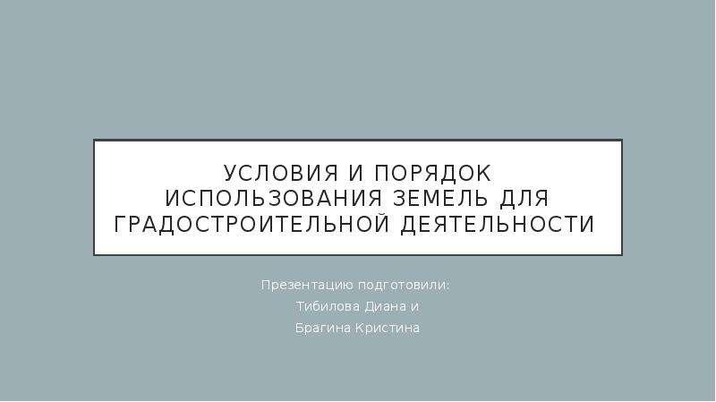 Презентация Условия и порядок использования земель для градостроительной деятельности