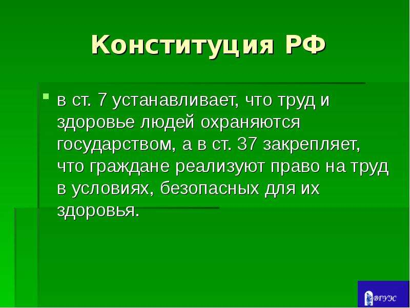 Конституция РФ в ст. 7 устанавливает, что труд и здоровье людей охраняются государством, а в ст. 37