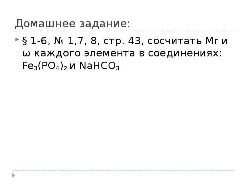 Домашнее задание: § 1-6, № 1,7, 8, стр. 43, сосчитать Mr и ѡ каждого элемента в соединениях: Fe3(PO4