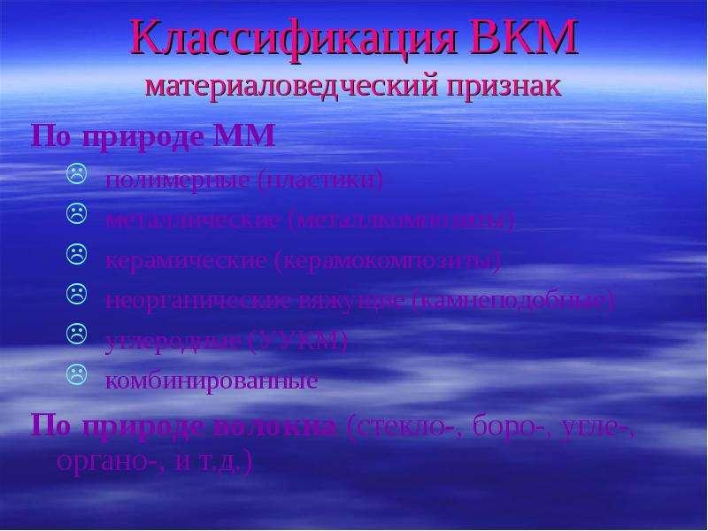 Классификация ВКМ материаловедческий признак По природе ММ полимерные (пластики) металлические (мета