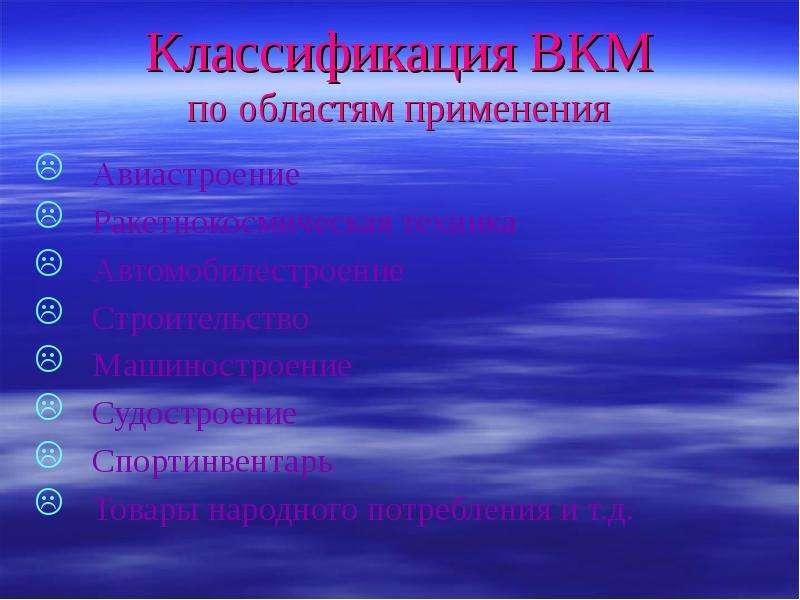 Классификация ВКМ по областям применения Авиастроение Ракетнокосмическая техника Автомобилестроение