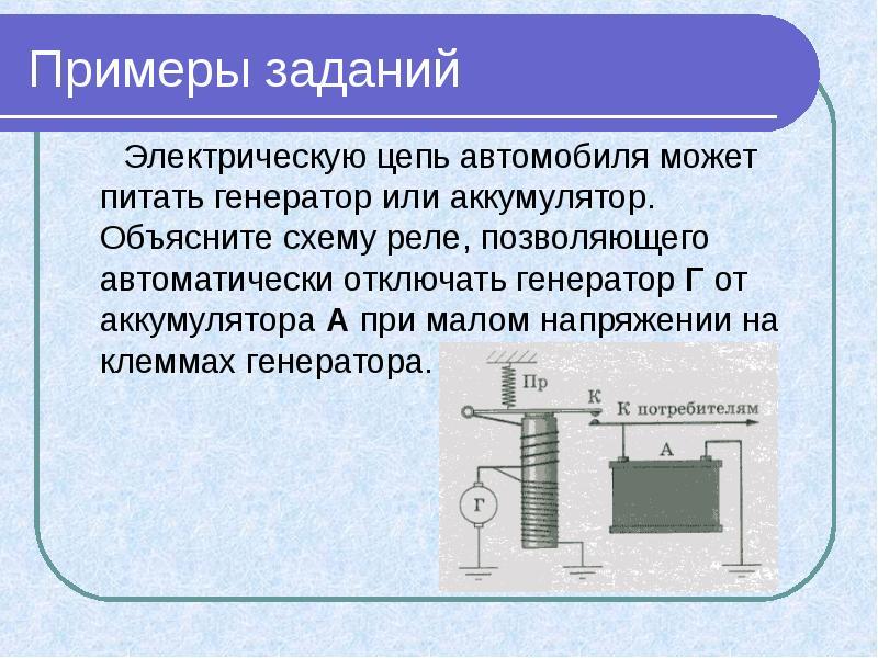 Примеры заданий Электрическую цепь автомобиля может питать генератор или аккумулятор. Объясните схем