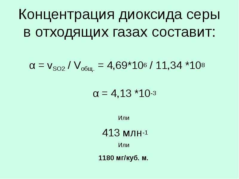 Концентрация диоксида серы в отходящих газах составит: α = vSO2 / Vобщ. = 4,69*106 / 11,34 *108 α =
