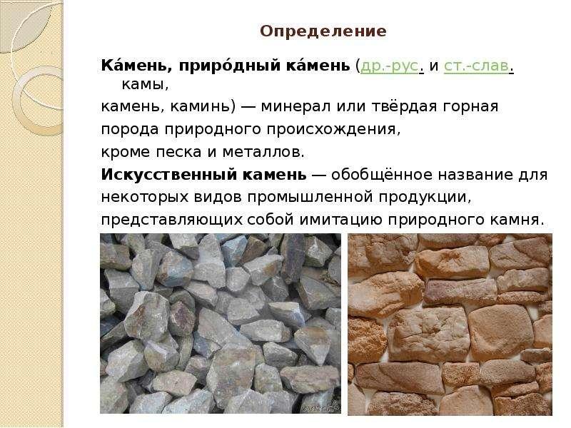 Определение Ка́мень, приро́дный ка́мень (др. -рус. и ст. -слав. камы, камень, каминь) — минерал или