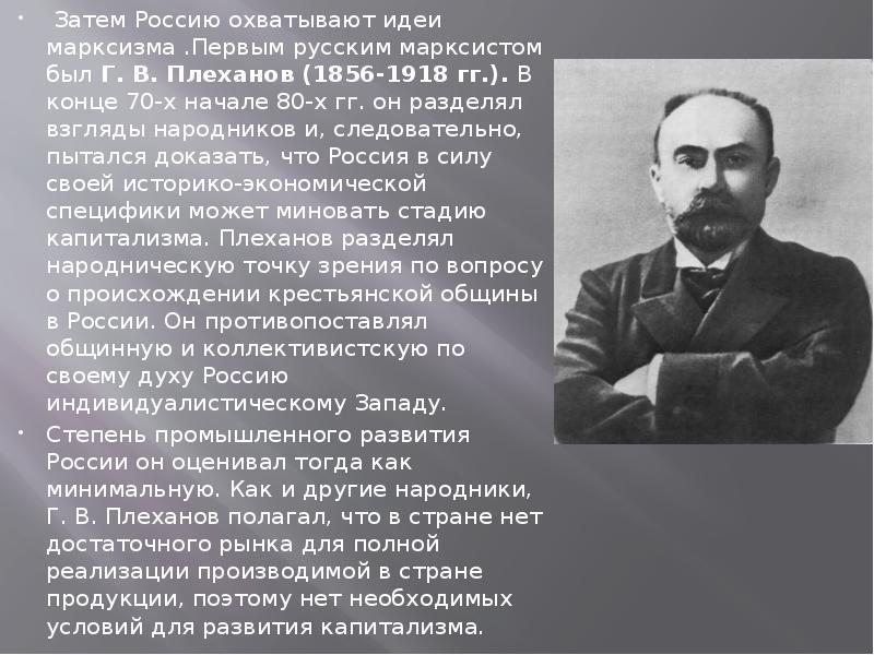 Затем Россию охватывают идеи марксизма . Первым русским марксистом был Г. В. Плеханов (1856-1918 гг.