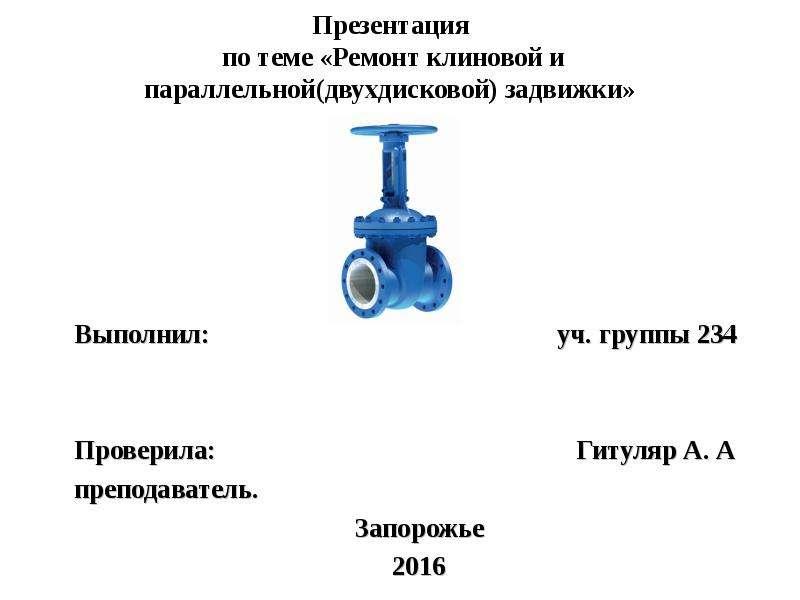 Презентация Ремонт клиновой и параллельной (двухдисковой) задвижки
