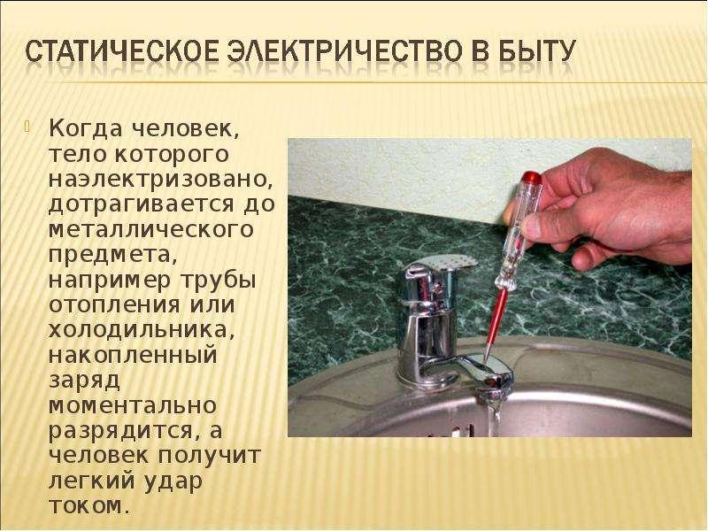Когда человек, тело которого наэлектризовано, дотрагивается до металлического предмета, например тру