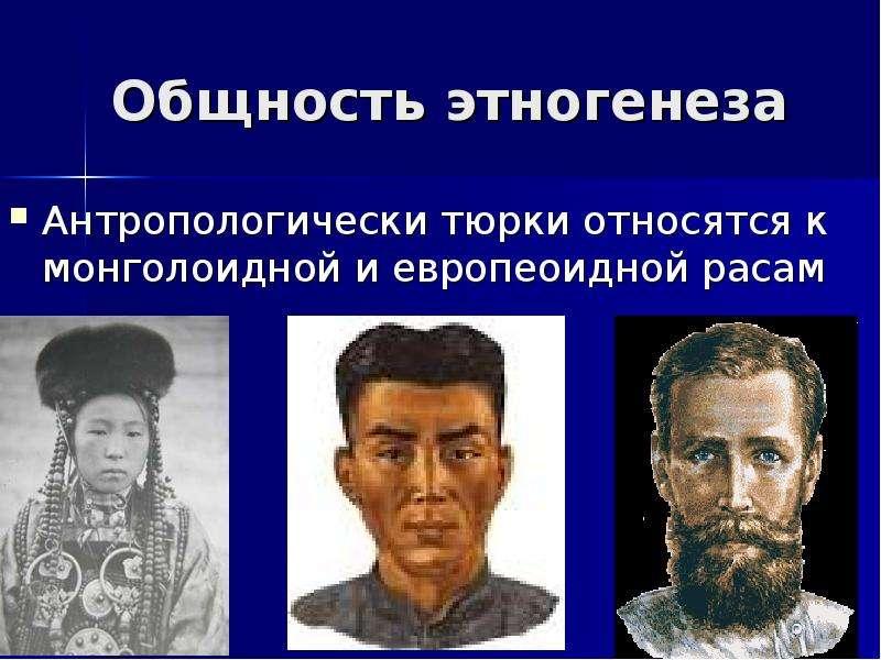 Общность этногенеза Антропологически тюрки относятся к монголоидной и европеоидной расам