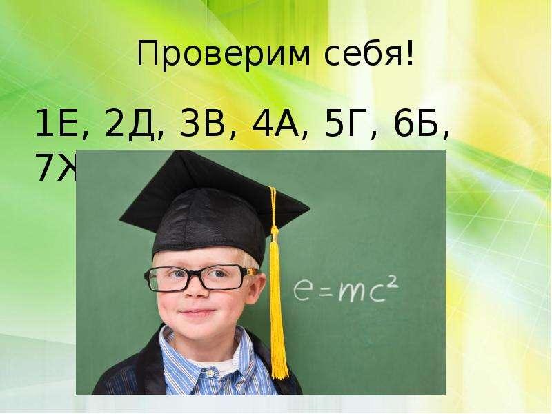 Проверим себя! 1Е, 2Д, 3В, 4А, 5Г, 6Б, 7Ж, 8З.