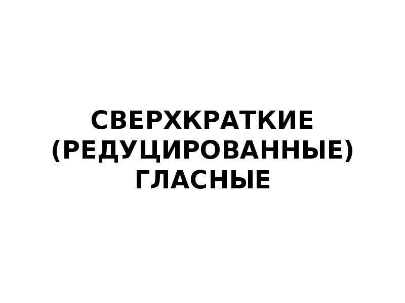СВЕРХКРАТКИЕ (РЕДУЦИРОВАННЫЕ) ГЛАСНЫЕ