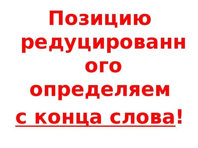 Позицию редуцированного определяем Позицию редуцированного определяем с конца слова!